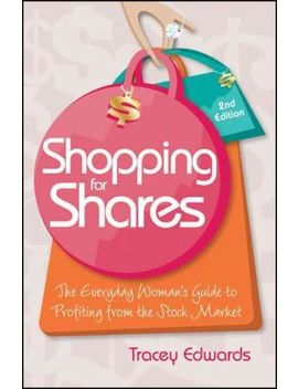 shopping-for-shares-:-the-everyday-womans-guide-to-profiting-from-the-stock-market,-second-edition by tracey-edwards