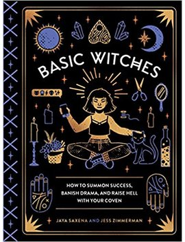 basic-witches:-how-to-summon-success,-banish-drama,-and-raise-hell-with-your-coven by jaya-saxena