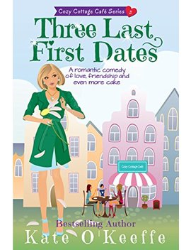 three-last-first-dates:-a-romantic-comedy-of-love,-friendship-and-even-more-cake-(cozy-cottage-cafe-book-3) by kate-okeeffe