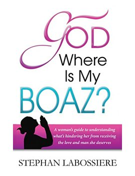 god-where-is-my-boaz:-a-womans-guide-to-understanding-whats-hindering-her-from-receiving-the-love-and-man-she-deserves by stephan-labossiere