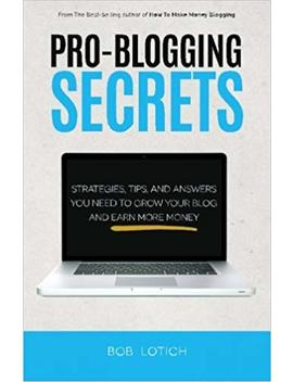 pro-blogging-secrets:-strategies,-tips,-and-answers-you-need-to-grow-your-blog-and-earn-more-money-(how-to-make-money-blogging)-(volume-2) by bob-lotich