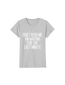 Don't Rush Me I'm Waiting For The Last Minute Funny T Shirt by Quote Game Meaning