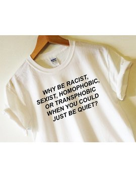 Why Be Racist Shirt, Sexist, Homophobic, Transphobic When You Could Just Be Quiet? Tshirt High Quality Screen Print Feminist Feminism Gay by Etsy
