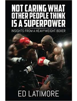 Not Caring What Other People Think Is A Superpower: Insights From A Heavyweight Boxer by Ed Latimore