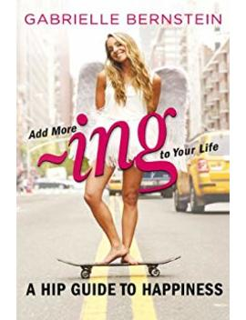 Add More ~Ing To Your Life: A Hip Guide To Happiness by Gabrielle Bernstein