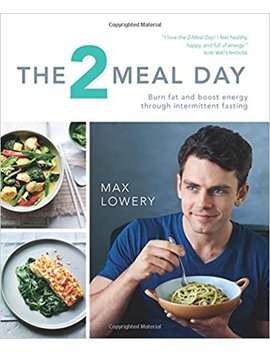 The 2 Meal Day: Burn Fat And Boost Energy Through Intermittent Fasting by Max Lowery