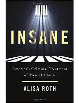 Insane: America's Criminal Treatment Of Mental Illness by Alisa Roth