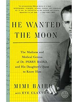 He Wanted The Moon: The Madness And Medical Genius Of Dr. Perry Baird, And His Daughter's Quest To Know Him by Mimi Baird