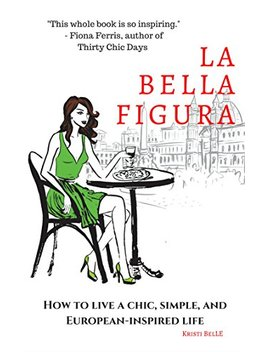 La Bella Figura: How To Live A Chic, Simple, And European Inspired Life by Kristi Belle