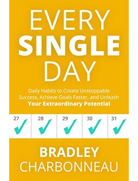 Every Single Day: Daily Habits To Create Unstoppable Success, Achieve Goals Faster, And Unleash Your Extraordinary Potential by Bradley Charbonneau