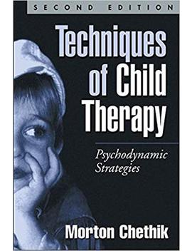Techniques Of Child Therapy, Second Edition: Psychodynamic Strategies by Morton Chethik