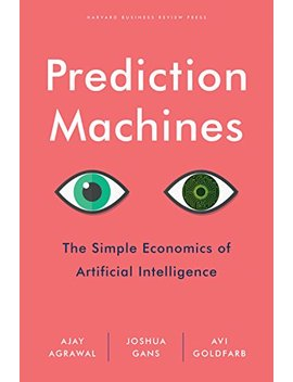 Prediction Machines: The Simple Economics Of Artificial Intelligence by Joshua Gans