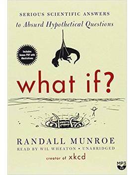 What If? Serious Scientific Answers To Absurd Hypothetical Questions by Randall Munroe