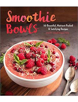Smoothie Bowls: 50 Beautiful, Nutrient Packed & Satisfying Recipes by Mary Warrington