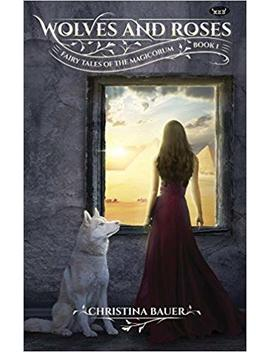 Wolves & Roses: Book 1 In The Fairy Tales Of The Magicorum by Christina Bauer