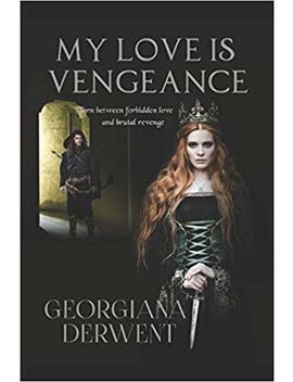 My Love Is Vengeance by Georgiana Derwent