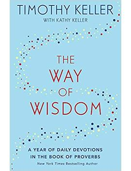 The Way Of Wisdom: A Year Of Daily Devotions In The Book Of Proverbs (Us Title: God's Wisdom For Navigating Life) by Timothy Keller