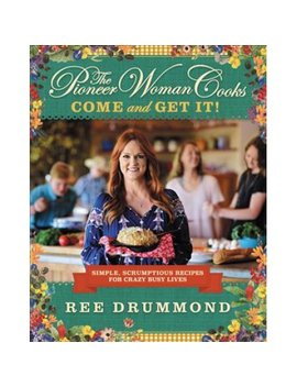 The Pioneer Woman Cooks: Come And Get It!: Simple, Scrumptious Recipes For Crazy Busy Lives by Drummond, Ree