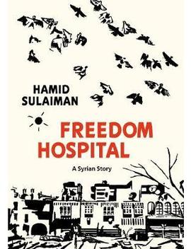 Freedom Hospital : A Syrian Story by Hamid Sulaiman