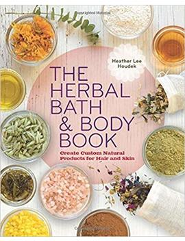 The Herbal Bath & Body Book By Heather Lee Houdek (2014 11 07) by Amazon