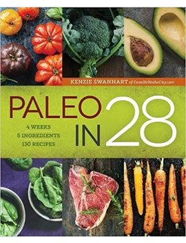 Paleo In 28: 4 Weeks, 5 Ingredients, 130 Recipes by Kenzie Swanhart