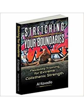 Stretching Your Boundaries: Flexibility Training For Extreme Calisthenic Strength by Al Kavadlo