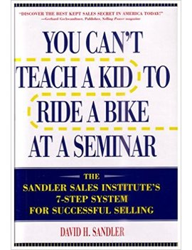 You Can't Teach A Kid To Ride A Bike At A Seminar : The Sandler Sales Institute's 7 Step System For Successful Selling by Amazon