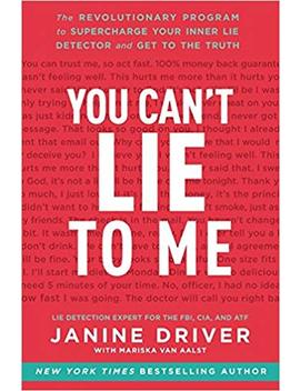 You Can't Lie To Me: The Revolutionary Program To Supercharge Your Inner Lie Detector And Get To The Truth by Janine Driver