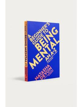 A Beginner's Guide To Being Mental: An A Z From Anxiety To Zero F**Ks Given By Natasha Devon by Urban Outfitters