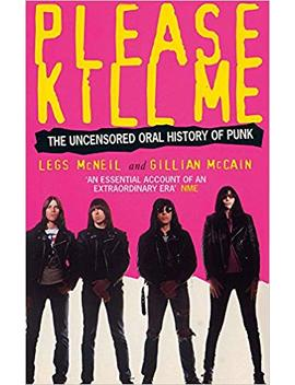 Please Kill Me: The Uncensored Oral History Of Punk by Legs Mc Neil