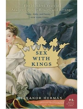 Sex With Kings: 500 Years Of Adultery, Power, Rivalry, And Revenge by Eleanor Herman