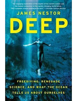 Deep : Freediving, Renegade Science, And What The Ocean Tells Us About Ourselves by James Nestor