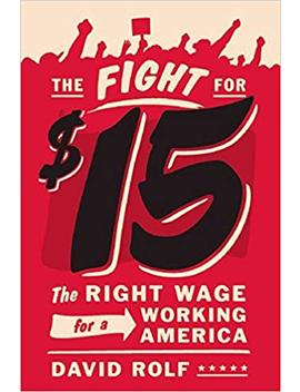 The Fight For Fifteen: The Right Wage For A Working America by David Rolf