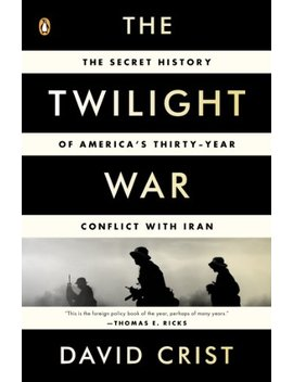 The Twilight War: The Secret History Of America's Thirty Year Conflict With Iran by David Crist