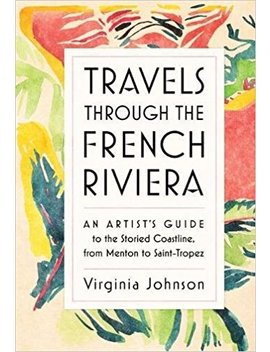 Travels Through The French Riviera: An Artist's Guide To The Storied Coastline, From Menton To Saint Tropez by Amazon