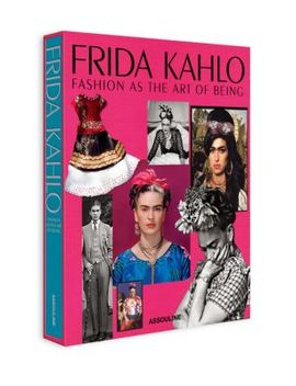 Frida Kahlo: Fashion As The Art Of Being Book by Assouline
