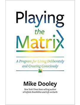 Playing The Matrix: A Program For Living Deliberately And Creating Consciously by Mike Dooley