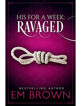 Ravaged: A Billionaire Auction Romance (His For A Week Book 2) by Em Brown