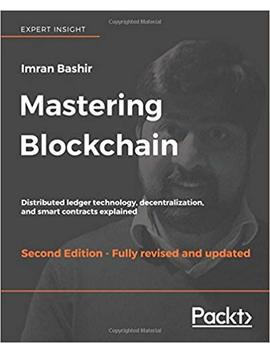 Mastering Blockchain   Second Edition: Distributed Ledger Technology, Decentralization, And Smart Contracts Explained by Imran Bashir