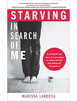 Starving In Search Of Me: A Coming Of Age Story Of Overcoming An Eating Disorder And Finding Self Acceptance by Marissa La Rocca