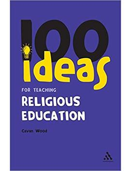 100 Ideas For Teaching Religious Education (Continuum One Hundreds) by Cavan Wood