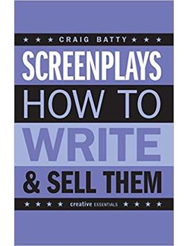 Screenplays: How To Write And Sell Them (Creative Essentials) by Craig Batty
