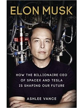 Elon Musk: How The Billionaire Ceo Of Space X And Tesla Is Shaping Our Future by Ashlee Vance
