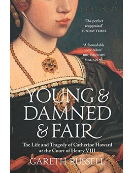 Young And Damned And Fair: The Life And Tragedy Of Catherine Howard At The Court Of Henry Viii by Gareth Russell
