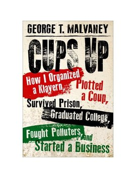 Cups Up : How I Organized A Klavern, Plotted A Coup, Survived Prison, Graduated College, Fought Polluters, And Started A Business by George T Malvaney