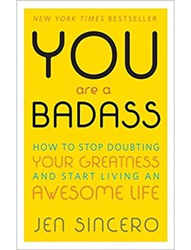 You Are A Badass: How To Stop Doubting Your Greatness And Start Living An Awesome Life: Embrace Self Care With One Of The World's Most Fun Self Help Books by Jen Sincero