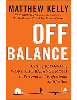 Off Balance: Getting Beyond The Work Life Balance Myth To Personal And Professional Satisfaction by Matthew Kelly