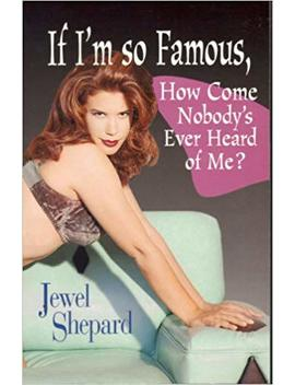 If I'm So Famous, How Come Nobody's Ever Heard Of Me by Jewel Shepard