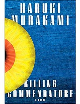 Killing Commendatore: A Novel by Haruki Murakami
