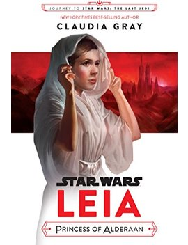 Journey To Star Wars: The Last Jedi: Leia, Princess Of Alderaan (Star Wars: Journey To Star Wars: The Last Jedi) by Claudia Gray